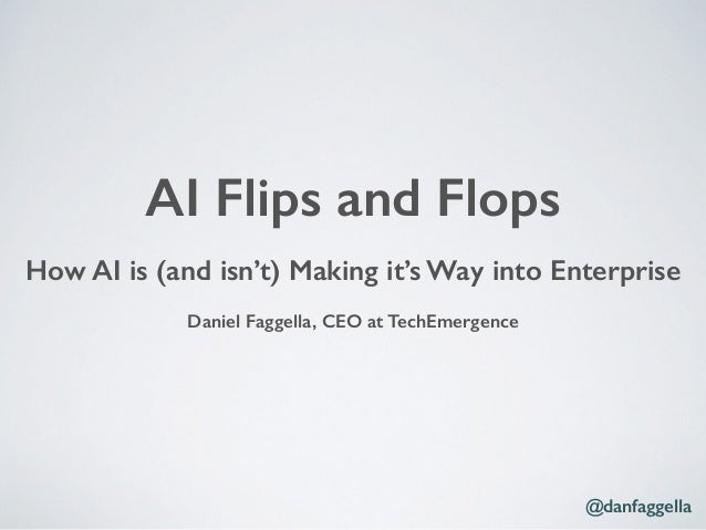 How AI is (and isn't) Making it's Way into Enterprise Daniel Faggella, CEO at TechEmergence AI Flips and Flops @danfaggella