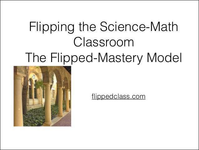 Flipping the Science-Math Classroom The Flipped-Mastery Model flippedclass.com