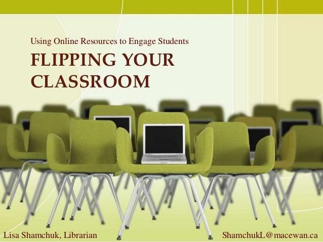 FLIPPING YOURCLASSROOMUsing Online Resources to Engage StudentsLisa Shamchuk, Librarian ShamchukL@macewan.ca