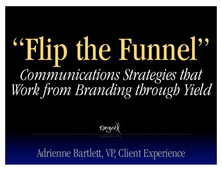 """""""Flip the Funnel""""  Communications Strategies that Work from Branding through Yield       Adrienne Bartlett, VP, Client Exp..."""