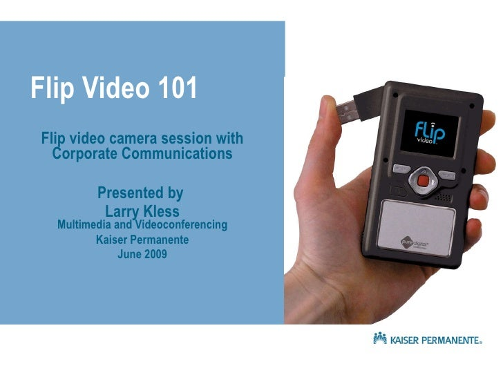 Flip Video 101 Flip video camera session with Corporate Communications Presented by  Larry Kless Multimedia and Videoconfe...
