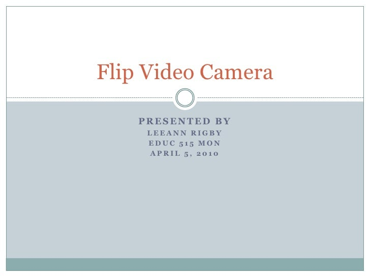 Presented By<br />LeeAnn Rigby<br />EDUC 515 Mon<br />April 5, 2010<br />Flip Video Camera<br />
