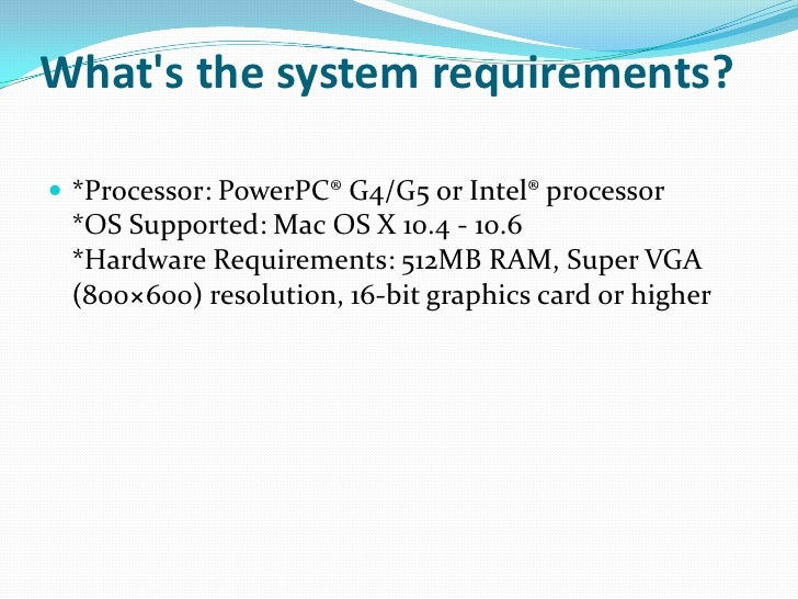 What's the system requirements?<br />*Processor: PowerPC® G4/G5 or Intel® processor*OS Supported: Mac OS X 10.4 - 10.6*Har...