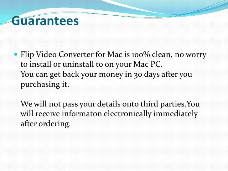 Guarantees<br />Flip Video Converter for Mac is 100% clean, no worry to install or uninstall to on your Mac PC.You can get...