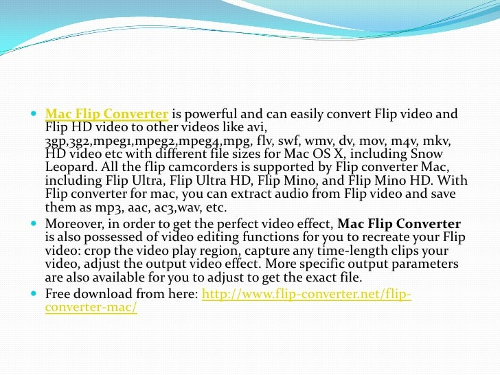 Mac Flip Converter is powerful and can easily convert Flip video and Flip HD video to other videos like avi, 3gp,3g2,mpeg1...