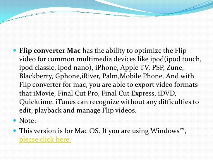 Flip converter Mac has the ability to optimize the Flip video for common multimedia devices like ipod(ipod touch, ipod cla...