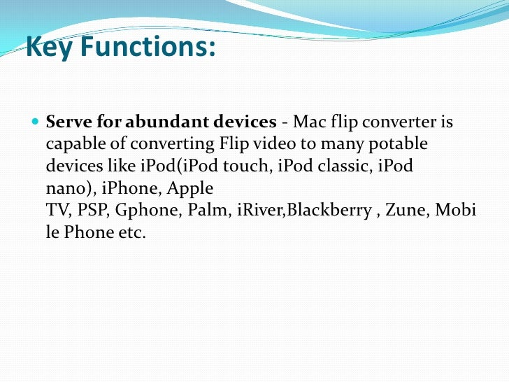 Key Functions:<br />Serve for abundant devices - Mac flip converter is capable of converting Flip video to many potable de...