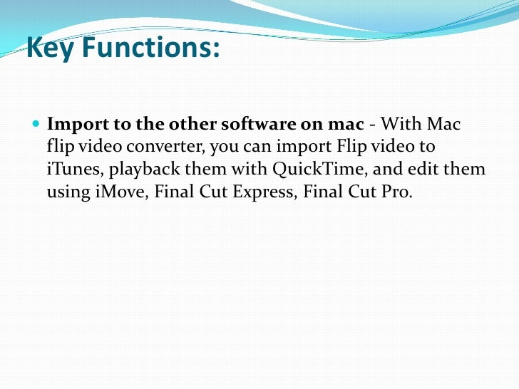 Key Functions:<br />Import to the other software on mac - With Mac flip video converter, you can import Flip video to iTun...