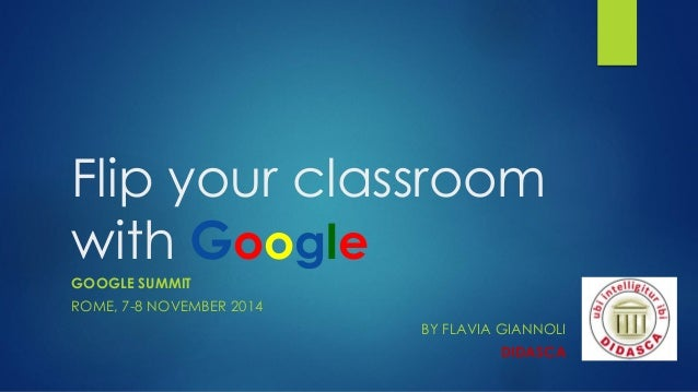 Flipyourclassroomwith Google  GOOGLE SUMMIT  ROME, 7-8 NOVEMBER2014  BY FLAVIA GIANNOLI  DIDASCA