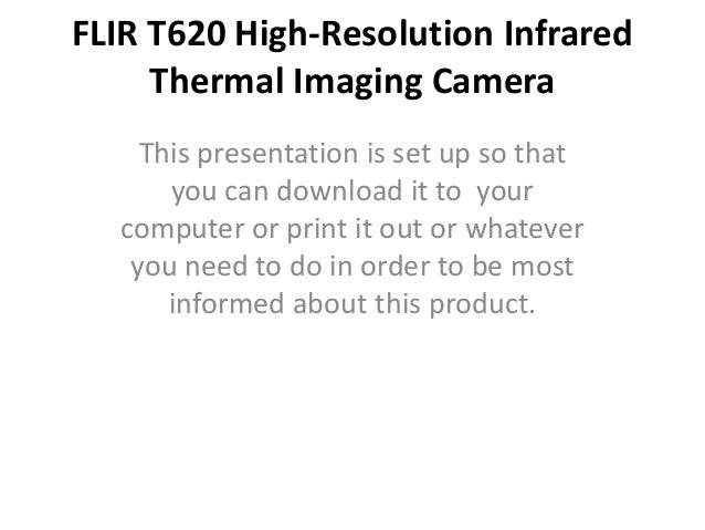 FLIR T620 High-Resolution Infrared     Thermal Imaging Camera    This presentation is set up so that      you can download...