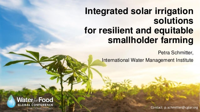 Integrated solar irrigation solutions for resilient and equitable smallholder farming Petra Schmitter, International Water...