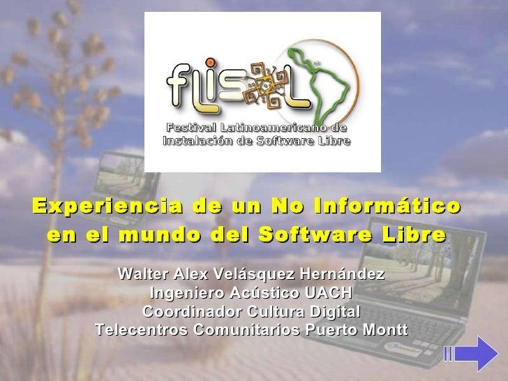 Experiencia de un No Informático en el mundo del Software Libre Walter Alex Velásquez Hernández Ingeniero Acústico UACH Co...