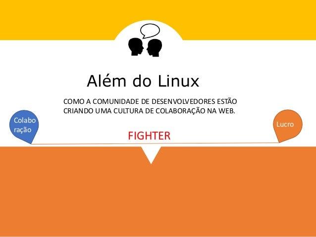 Além do Linux COMO A COMUNIDADE DE DESENVOLVEDORES ESTÃO CRIANDO UMA CULTURA DE COLABORAÇÃO NA WEB. LucroColabo ração FIGH...