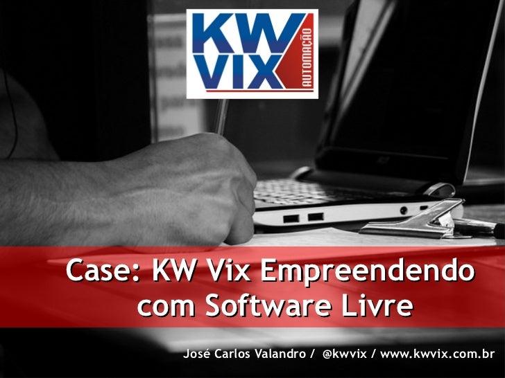 Case: KW Vix Empreendendo     com Software Livre       José Carlos Valandro / @kwvix / www.kwvix.com.br