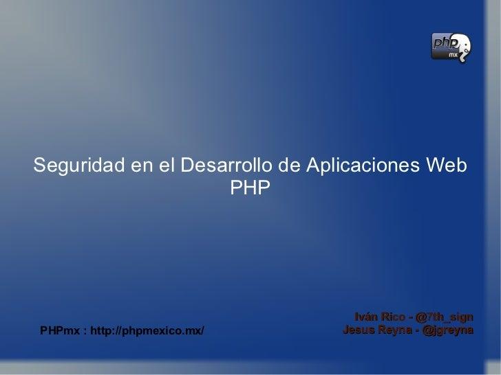 Seguridad en el Desarrollo de Aplicaciones Web PHP Seguridad en el Desarrollo de Aplicaciones Web PHP Iván Rico - @7th_sig...