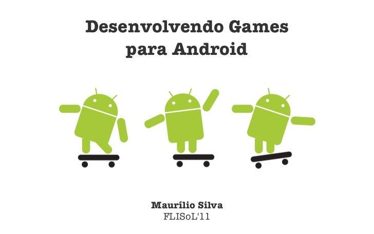 Desenvolvendo Games    para Android      Maurílio Silva       FLISoL11