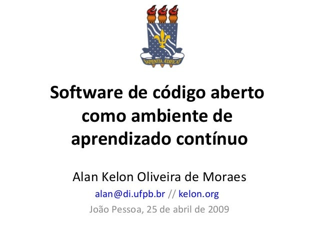 Software de código aberto como ambiente de aprendizado contínuo Alan Kelon Oliveira de Moraes alan@di.ufpb.br // kelon.org...