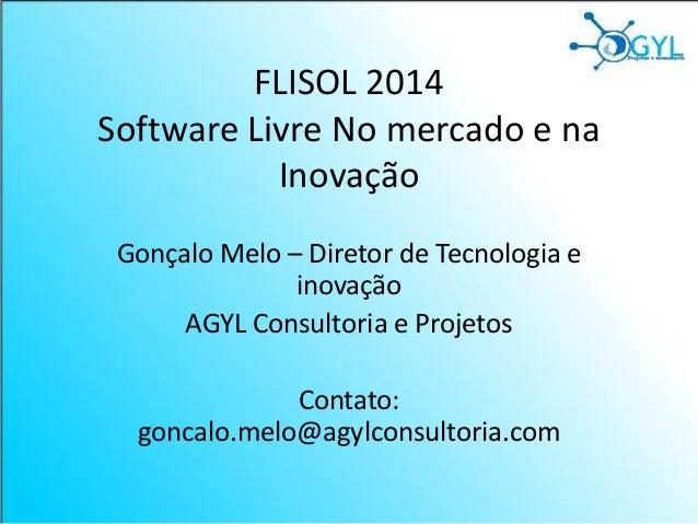 FLISOL 2014 Software Livre No mercado e na Inovação Gonçalo Melo – Diretor de Tecnologia e inovação AGYL Consultoria e Pro...