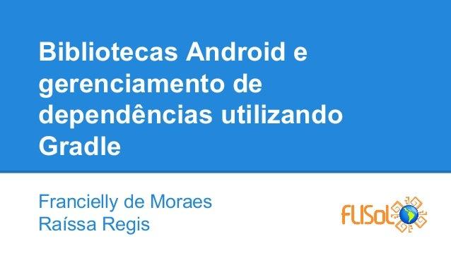 Bibliotecas Android e gerenciamento de dependências utilizando Gradle Francielly de Moraes Raíssa Regis