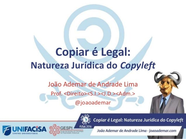 Copiar é Legal: Natureza Jurídica do Copyleft João Ademar de Andrade Lima Prof. <Direito><S.I.><J.D.><Adm.> @joaoademar