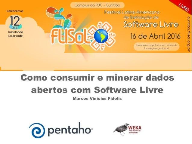 Como consumir e minerar dados abertos com Software Livre Marcos Vinicius Fidelis