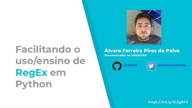 Facilitando o uso/ensino de RegEx em Python Álvaro Ferreira Pires de Paiva Desenvolvedor no LAIS/UFRN alvarofpp @alvaroCom...