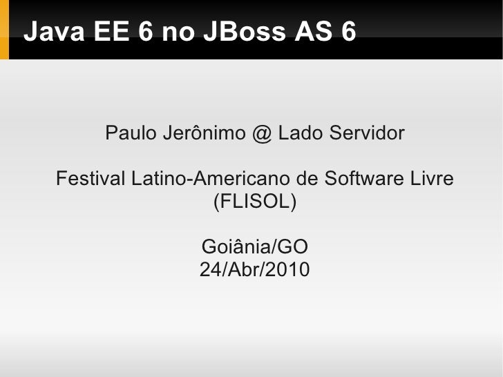 Java EE 6 no JBoss AS 6          Paulo Jerônimo @ Lado Servidor    Festival Latino-Americano de Software Livre            ...