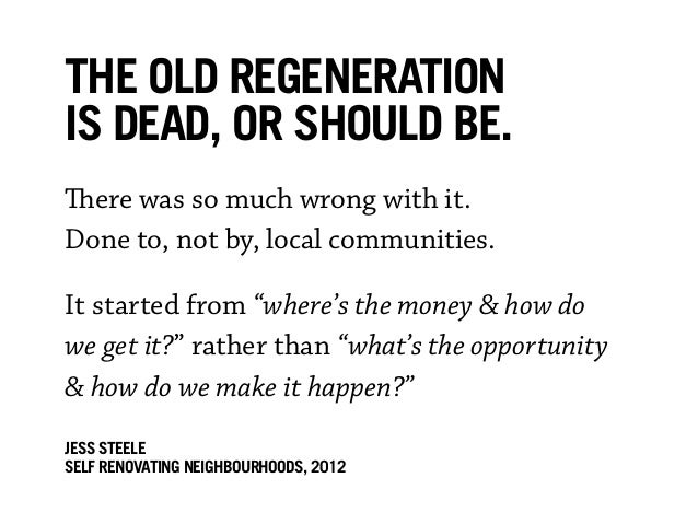 The old regenerationis dead, or should be.There was so much wrong with it.Done to, not by, local communities.It started fr...