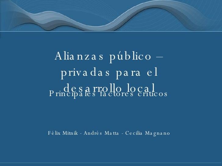 Alianzas público – privadas para el desarrollo local Principales factores críticos Félix Mitnik - Andrés Matta - Cecilia M...