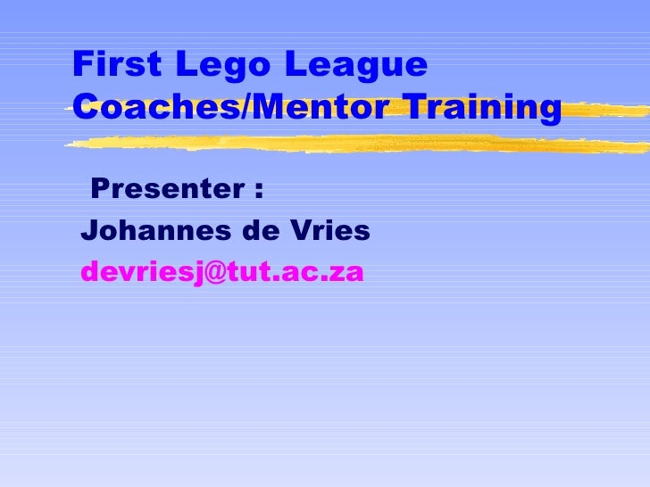 First Lego LeagueCoaches/Mentor Training Presenter :Johannes de Vriesdevriesj@tut.ac.za