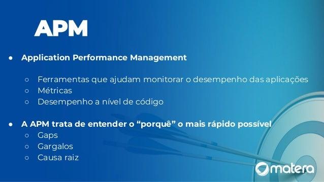 ● Application Performance Management ○ Ferramentas que ajudam monitorar o desempenho das aplicações ○ Métricas ○ Desempenh...