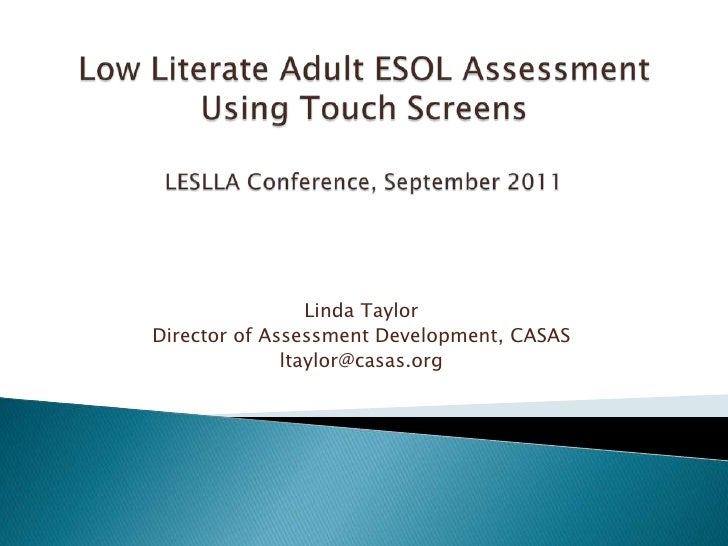 Low Literate Adult ESOL Assessment Using Touch ScreensLESLLA Conference, September 2011<br />Linda Taylor<br />Director of...