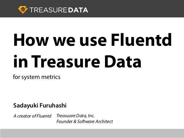 Sadayuki Furuhashi Treasuare Data, Inc. Founder & Software Architect How we use Fluentd in Treasure Data for system metric...