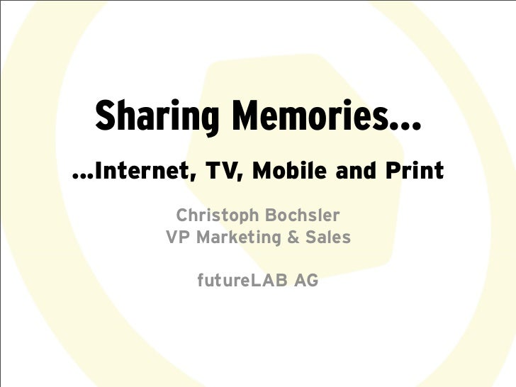 Sharing Memories......Internet, TV, Mobile and Print         Christoph Bochsler        VP Marketing & Sales           futu...
