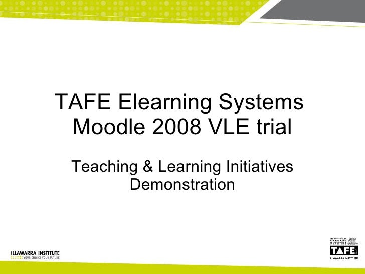 TAFE Elearning Systems  Moodle 2008 VLE trial Teaching & Learning Initiatives Demonstration