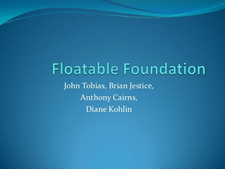 Floatable Foundation<br />John Tobias, Brian Jestice, <br />Anthony Cairns, <br />Diane Kohlin<br />