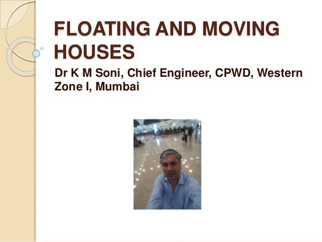 FLOATING AND MOVING HOUSES Dr K M Soni, Chief Engineer, CPWD, Western Zone I, Mumbai