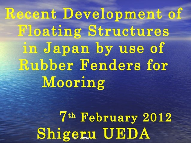 Recent Development of Floating Structures  in Japan by use of Rubber Fenders for     Mooring        7 th February 2012   S...