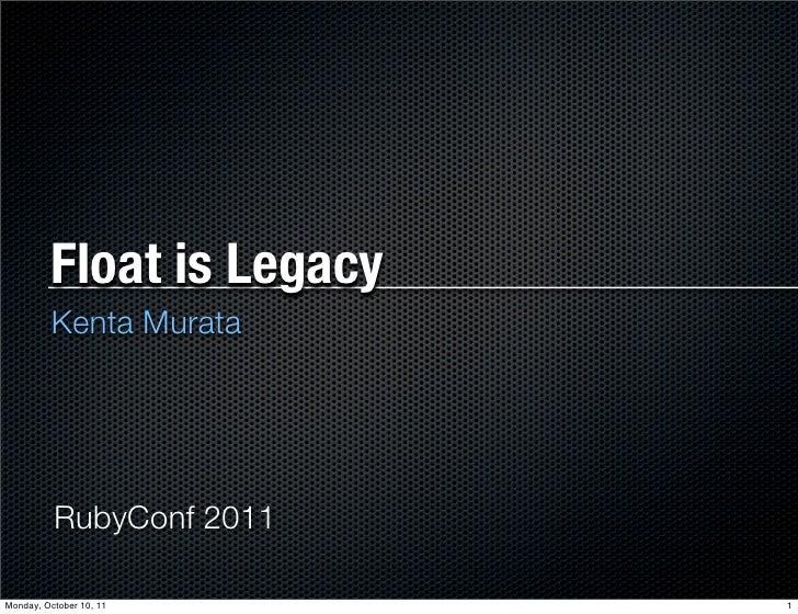 Float is Legacy         Kenta Murata          RubyConf 2011Monday, October 10, 11     1