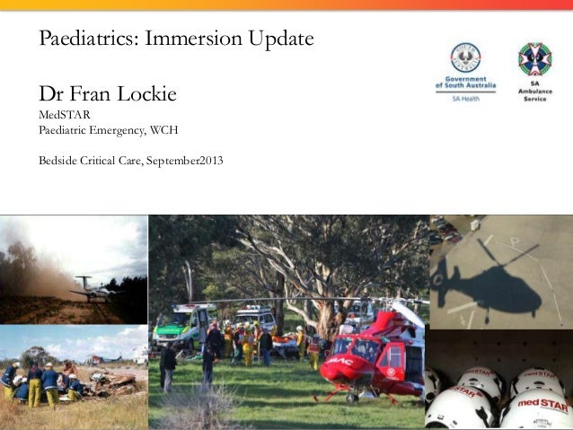 Paediatrics: Immersion Update Dr Fran Lockie MedSTAR Paediatric Emergency, WCH Bedside Critical Care, September2013
