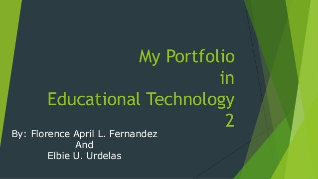 My Portfolio in Educational Technology 2 By: Florence April L. Fernandez And Elbie U. Urdelas