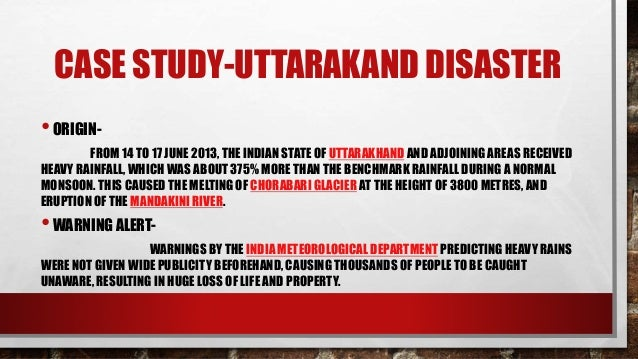 case study of the uttarakhand disaster Brief report on uttarakhand disaster (16/17 june 2013) by nidm, delhi prepared by: dr surya parkash, associate professor geomorphological study of the area.