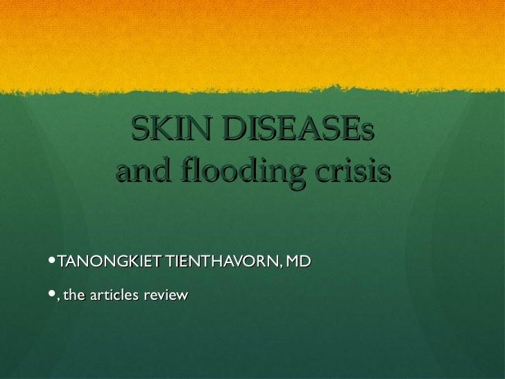 SKIN DISEASEs and flooding crisis <ul><li>TANONGKIET TIENTHAVORN, MD </li></ul><ul><li>, the articles review </li></ul>