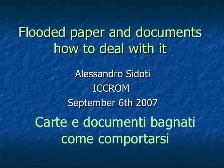 Flooded paper and documents how to deal with it Alessandro Sidoti ICCROM  September 6th 2007 Carte e documenti bagnati com...