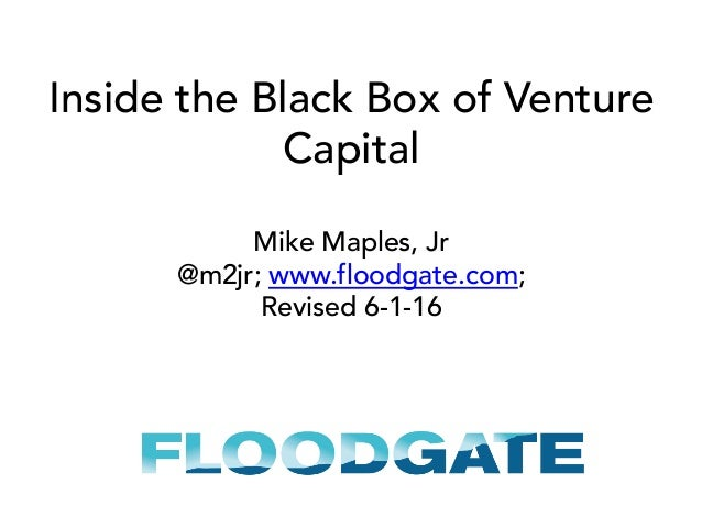 Inside the Black Box of Venture Capital Mike Maples, Jr @m2jr; www.floodgate.com; Revised 6-1-16