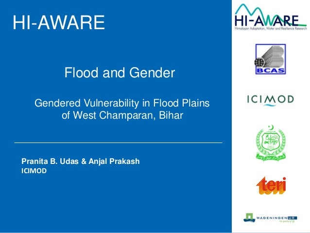HI-AWARE Gendered Vulnerability in Flood Plains of West Champaran, Bihar Pranita B. Udas & Anjal Prakash ICIMOD Flood and ...