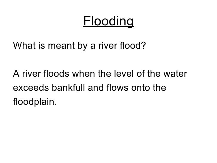 Flooding <ul><li>What is meant by a river flood? </li></ul><ul><li>A river floods when the level of the water  </li></ul><...