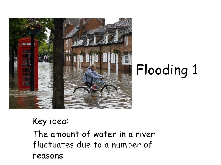 Flooding 1   Key idea: The amount of water in a river fluctuates due to a number of reasons
