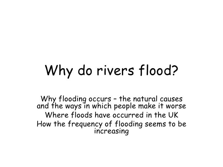 Why do rivers flood?  Why flooding occurs – the natural causes and the ways in which people make it worse   Where floods h...