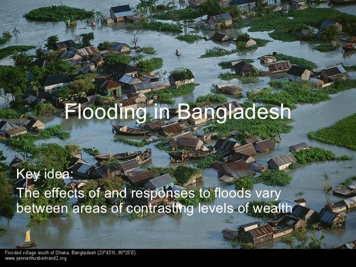Flooding in Bangladesh  Key idea: The effects of and responses to floods vary between areas of contrasting levels of wealth